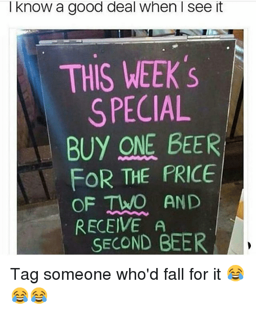 Beer, Fall, and Funny: I know a good deal when I see it  THIS WEEK 's  SPECIAL  BUY ONE BEER  FOR THE PRICE  OF TWO AND  RECEIVE A  SECOND BEER Tag someone who'd fall for it 😂😂😂