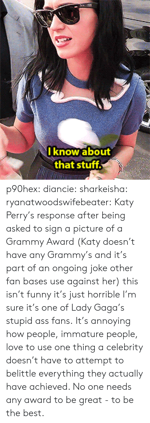 Lady Gaga: I know about  that stuff p90hex: diancie:  sharkeisha:  ryanatwoodswifebeater:  Katy Perry's response after being asked to sign a picture of a Grammy Award (Katy doesn't have any Grammy's and it's part of an ongoing joke other fan bases use against her)  this isn't funny it's just horrible  I'm sure it's one of Lady Gaga's stupid ass fans.   It's annoying how people, immature people, love to use one thing a celebrity doesn't have to attempt to belittle everything they actually have achieved. No one needs any award to be great - to be the best.