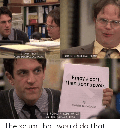Schrute: I KNOW ABOUT  YOUR DIABOLICAL PLAN.  WHAT? DIABOLICAL PLAN?  a valid username  Enjoy a post,  Then dont upvote.  by  Dwight K. Schrute  -I FOUND A COPY OF IT  IN THE COPIER TRAY. The scum that would do that.