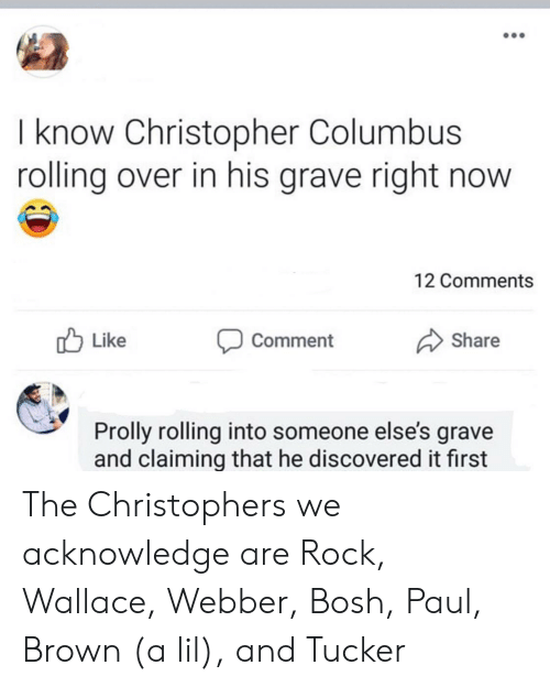 Christopher Columbus, Columbus, and Rock: I know Christopher Columbus  rolling over in his grave right now  12 Comments  Like  Share  Comment  Prolly rolling into someone else's grave  and claiming that he discovered it first The Christophers we acknowledge are Rock, Wallace, Webber, Bosh, Paul, Brown (a lil), and Tucker