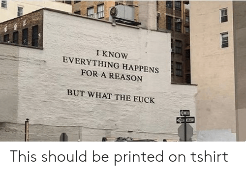 Printed: I KNOW  EVERYTHING HAPPENS  FOR A REASON  BUT WHAT THE FUCK  ONG WAY This should be printed on tshirt