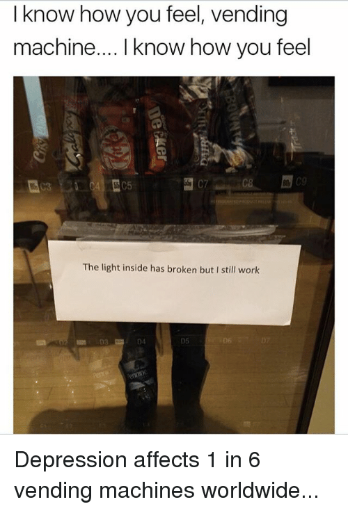 vending machines: I know how you feel, vending  machine... I know how you feel  The light inside has broken but I still work  D4  05  D6 Depression affects 1 in 6 vending machines worldwide...