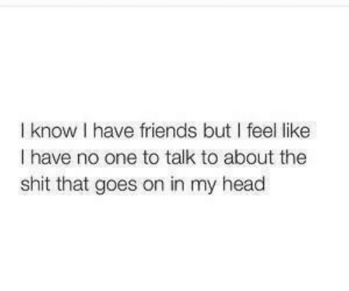 Goes On: I know I have friends but I feel like  I have no one to talk to about the  shit that goes on in my head