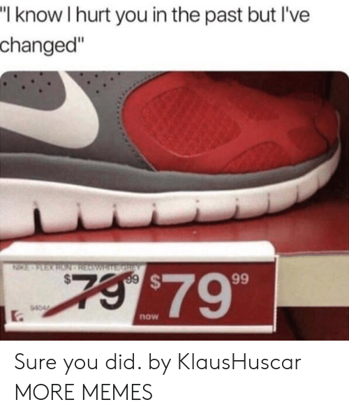 "Ive Changed: I know I hurt you in the past but I've  changed""  $79  now Sure you did. by KlausHuscar MORE MEMES"