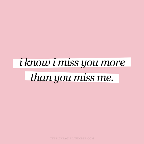 Tumblr, Com, and You: i know i miss you more  than you miss me.  TYPELIKEAGIRL.TUMBLR.COM