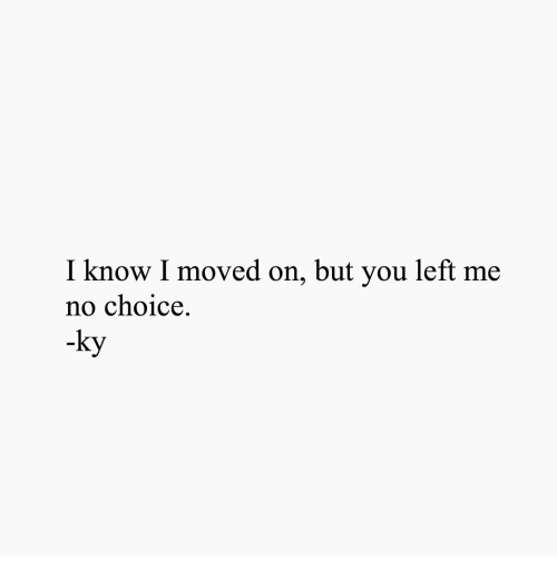 You, I Know, and  No: I know I moved on, but you left me  no choice.  ky