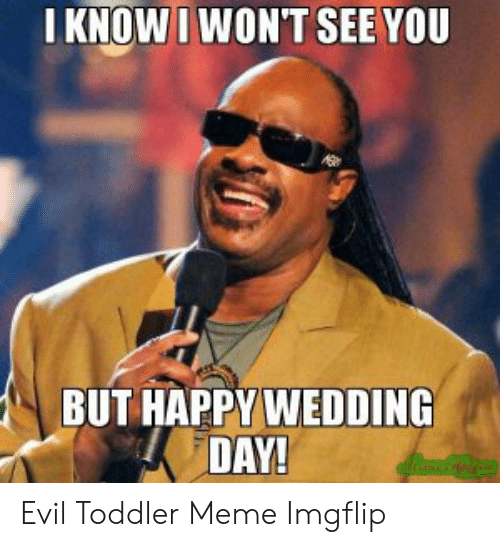 evil toddler: I KNOW I WON'T SEE YOU  BUT HAPPY WEDDING  DAY! Evil Toddler Meme Imgflip
