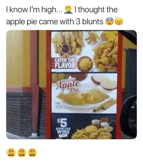 blunts: I know I'm high...I thought the  apple pie came with 3 blunts  CATER THE  FLAVORe  oPie  LOO  al 235  $5 😩😩😩