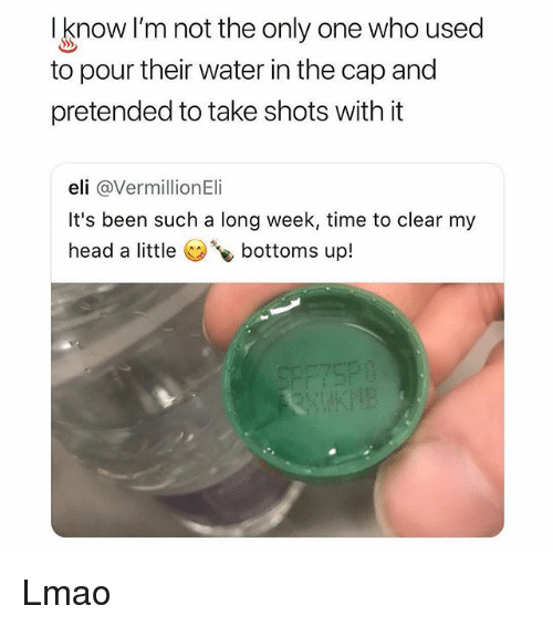 Long Week: I know I'm not the only one who used  to pour their water in the cap and  pretended to take shots with it  eli @VermillionEli  It's been such a long week, time to clear my  head a little bottoms up! Lmao