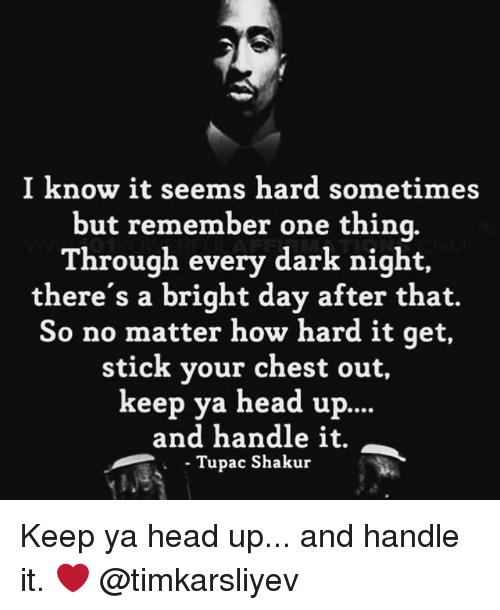 sticked: I know it seems hard sometimes  but remember one thina.  Through every dark night,  there's a bright day after that.  So no matter how hard it qet,  stick your chest out,  keep ya head up..  and handle it.  Tupac Shakur  . Tupa Keep ya head up... and handle it. ❤️ @timkarsliyev