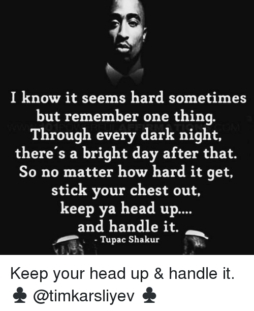 sticked: I know it seems hard sometimes  but remember one thinq.  Through every dark night,  there's a bright day after that.  So no matter how hard it qet,  stick your chest out,  keep ya head up.  ...  and handle it.  Tupac Shakur Keep your head up & handle it. ♣️ @timkarsliyev ♣️