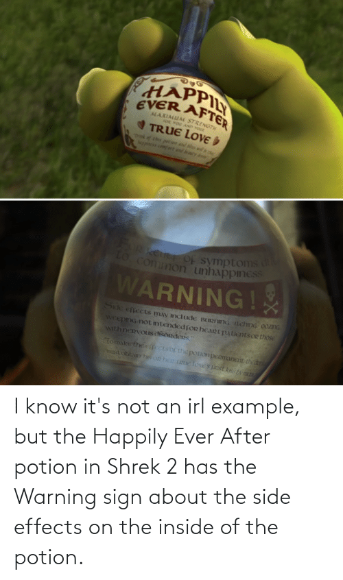 Happily Ever After: I know it's not an irl example, but the Happily Ever After potion in Shrek 2 has the Warning sign about the side effects on the inside of the potion.