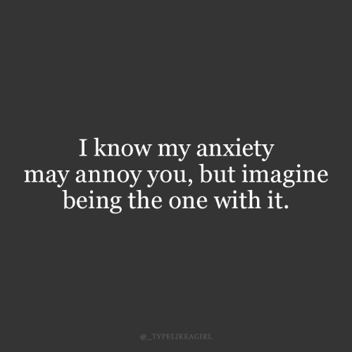 The One: I know my anxiety  may annoy you, but imagine  being the one with it.  @_TYPELIKEAGIRL