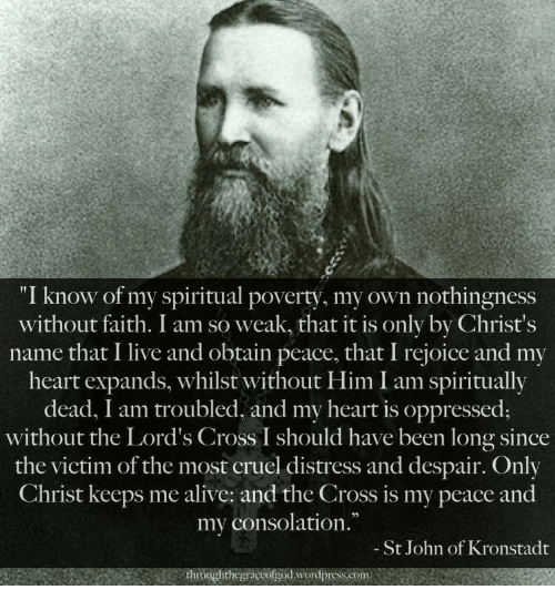 """Consolation: """"I know of my spiritual poverty, my own nothingness  without faith. I am so weak, that it is only by Christ's  name that I live and obtain peace, that I rejoice and my  heart expands, whilst without Him I am spiritually  dead, I am troubled, and my heart is oppressed;  without the Lord's Cross I should have been long since  the victim of the most cruel distress and despair. Only  Christ keeps me alive: and the Cross is my peace and  my consolation.  - St John of Kronstadt  throughthcgraccofgod.wordpress.com"""