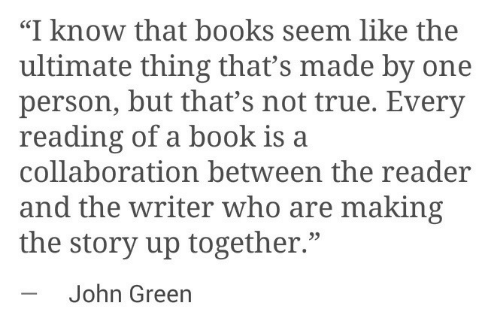 "Books, True, and Book: ""I know that books seem like the  ultimate thing that's made by one  person, but that's not true. Every  reading of a book is a  collaboration between the reader  and the writer who are making  the story up together.""  -John Green  35"