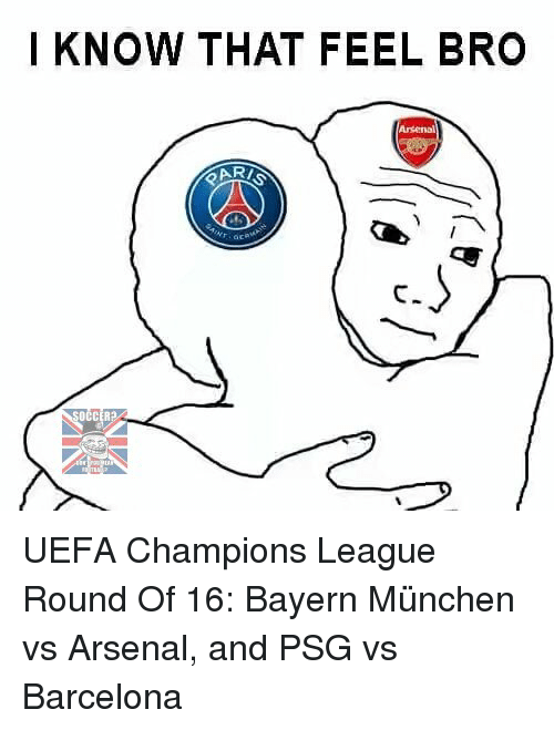 uefa champion league: I KNOW THAT FEEL BRO  OCCER2A UEFA Champions League Round Of 16: Bayern München vs Arsenal, and PSG vs Barcelona