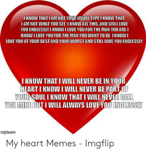 Heart Memes: I KNOW THAT IAM NOT VOUR USUAL TYPEI KNOW THAT  I AM NOT WHAT YOU SEE I KNOW ALL THIS, AND STILL LOVE  YOU ENDLESSLV I KNOW I LOVE YOU FOR THE MAN YOU ARE I  KNOW I LOVE YOU FOR THE MAN YOU WANT TO BE I KNOW I  LOVE YOU AT YOUR BEST AND VOUR WORST AND STILL LOVE YOU ENDLESSLY  I KNOW THAT I WILL NEVER BE IN YOUR  HEARTI KNOW I WILL NEVER BE PARTO  CALL  OUR  İSOUL I KNOW THAT I WILL NEVER  A  VO  U MINE BUT I WILL ALWAYS LOVEYOUE DIES SM  imgfip.com My heart Memes - Imgflip