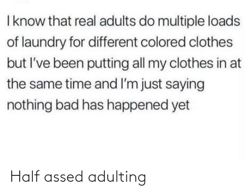 Múltiple: I know that real adults do multiple loads  of laundry for different colored clothes  but I've been putting all my clothes in at  the same time and I'm just saying  nothing bad has happened yet Half assed adulting