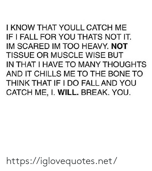 Break: I KNOW THAT YOULL CATCH ME  IF I FALL FOR YOU THATS NOT IT.  IM SCARED IM TOO HEAVY. NOT  TISSUE OR MUSCLE WISE BUT  IN THAT I HAVE TO MANY THOUGHTS  AND IT CHILLS ME TO THE BONE TO  THINK THAT IF I DO FALL AND YOU  CATCH ME, I. WILL. BREAK. YOU. https://iglovequotes.net/