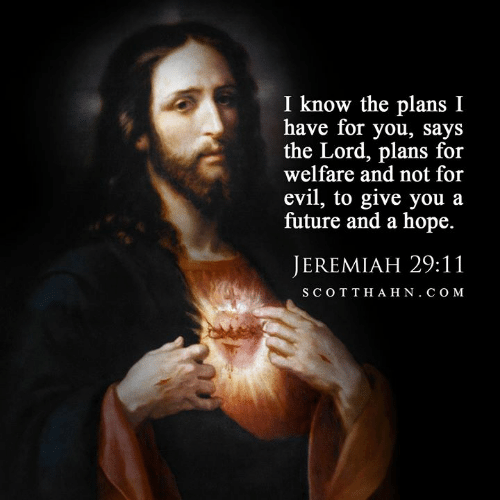 welfare: I know the plans I  have for you, says  the Lord, plans for  welfare and not for  evil, to give you a  future and a hope.  JEREMIAH 29:11  SCOTTHAHN. COM