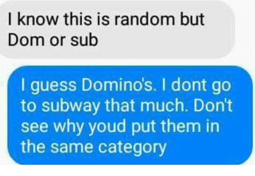 Memes, Subway, and Domino's: I know this is random but  Dom or sub  I guess Domino's. I dont go  to subway that much. Don't  see why youd put them in  the same category