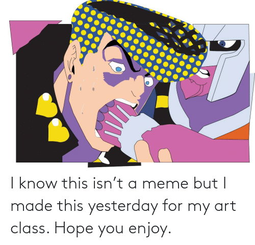 My Art: I know this isn't a meme but I made this yesterday for my art class. Hope you enjoy.