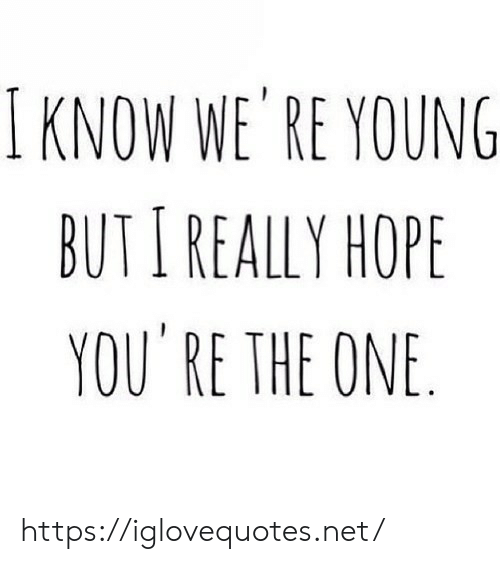 Hope, Net, and One: I KNOW WE' RE YOUNG  BUTI REALLY HOPE  YOU RE THE ONE https://iglovequotes.net/