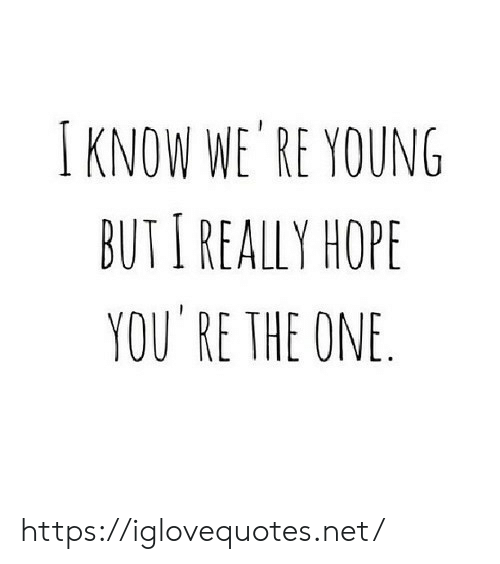 Hope, Net, and One: I KNOW WE RE YOUNG  BUTI REALLY HOPE  YOU RE THE ONE https://iglovequotes.net/