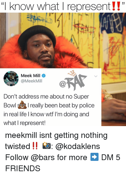 "Meek Mill: ""I know what I represent!!""  (i  Meek Mill  @MeekMill  Don't address me about no Super  Bowl 9oreally been beat by police  in real life I know wtf I'm doing and  what I represent! meekmill isnt getting nothing twisted‼️ 📸: @kodaklens Follow @bars for more ➡️ DM 5 FRIENDS"
