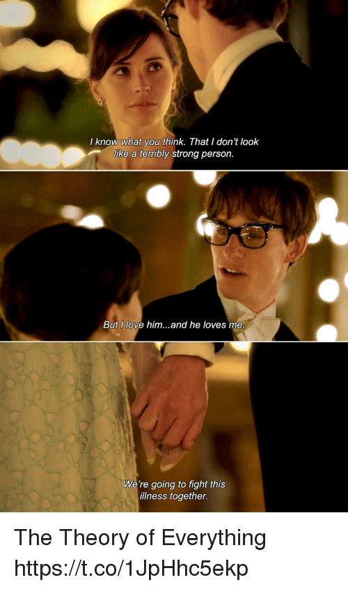 Love, Memes, and Strong: I know what you think. That I don't look  like a terribly strong person.  But I love him...and he loves me  We're going to fight this  illness together. The Theory of Everything https://t.co/1JpHhc5ekp