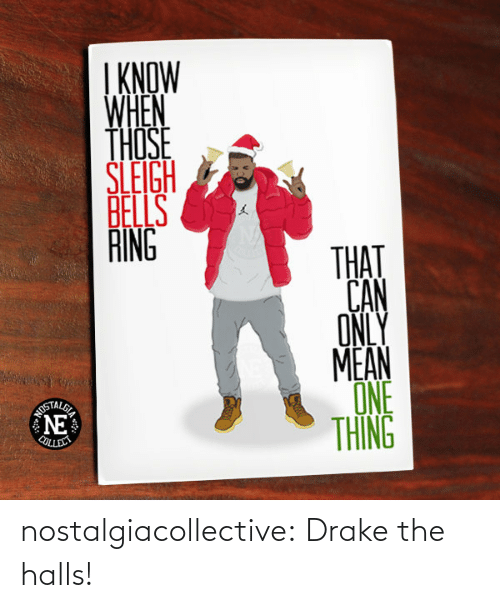 Mean One: I KNOW  WHEN  THOSE  ŠLEIGH  BELLS  RING  THAT  CAN  ONLY  MEAN  ONE  THING  AUSTALSE  NE  COLLERT nostalgiacollective:  Drake the halls!