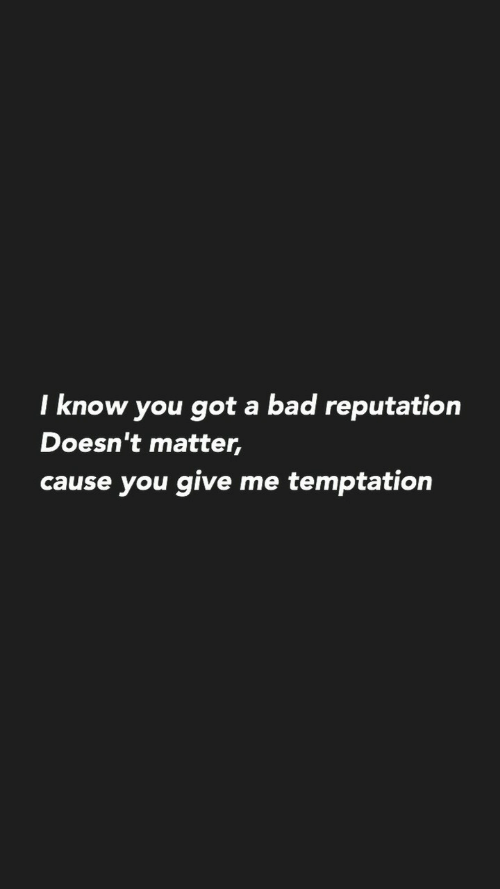 reputation: I know you got a bad reputation  Doesn't matter,  cause you give me temptation