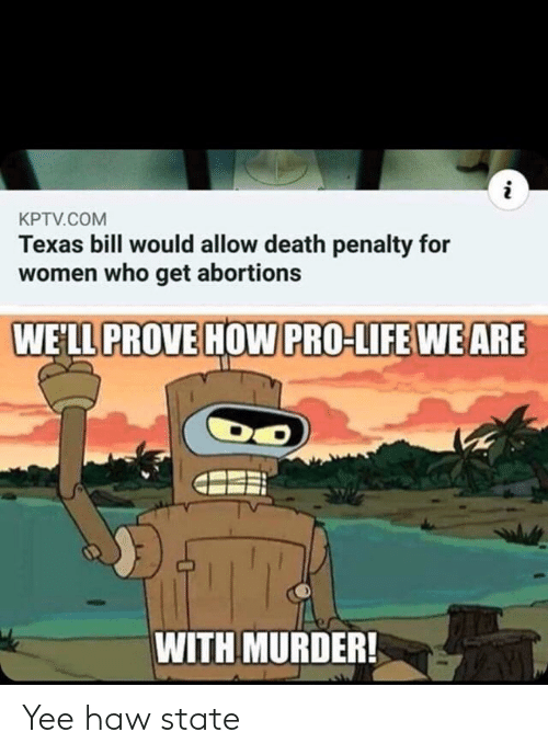 Pro Life: i  KPTV.COM  Texas bill would allow death penalty for  women who get abortions  WELL PROVE HOW PRO-LIFE WE ARE  WITH MURDER! Yee haw state