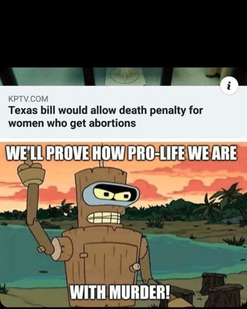 Pro Life: i  KPTV.COM  Texas bill would allow death penalty for  women who get abortions  WELL PROVE HOW PRO-LIFE WE ARE  WITH MURDER!