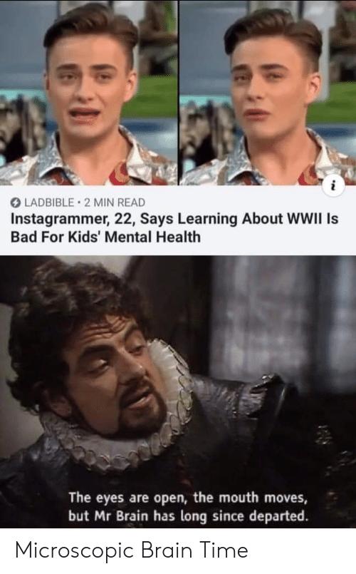 mental health: i  LADBIBLE 2 MIN READ  Instagrammer, 22, Says Learning About WWII Is  Bad For Kids' Mental Health  The eyes are open, the mouth moves,  but Mr Brain has long since departed Microscopic Brain Time