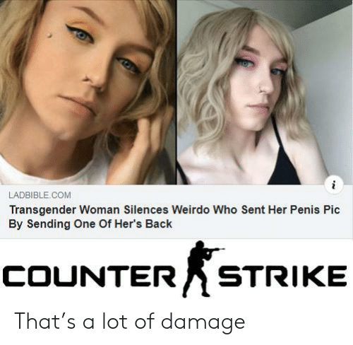 Counter Strike, Transgender, and Penis: i  LADBIBLE.COM  Transgender Woman Silences Weirdo Who Sent Her Penis Pic  By Sending One Of Her's Back  COUNTER  STRIKE That's a lot of damage