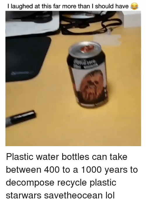 Lol, Memes, and Water: I laughed at this far more than I should have Plastic water bottles can take between 400 to a 1000 years to decompose recycle plastic starwars savetheocean lol