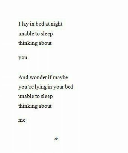 Lying, Sleep, and Wonder: I lay in bed at night  unable to sleep  thinking about  you  And wonder if maybe  you're lying in your bed  unable to sleep  thinking about  me  ek