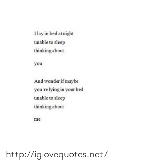Http, Lying, and Sleep: I lay in bed atnight  unable to sleep  thinking about  you  And wonder if maybe  you're lying in your bed  unable to sleep  thinking about  me http://iglovequotes.net/