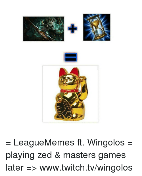 Leaguememe: I = LeagueMemes ft. Wingolos =  playing zed & masters games later => www.twitch.tv/wingolos