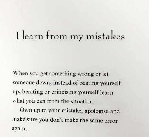 Mistakes, Can, and Down: I learn from  mistakes  my  When you get something wrong or let  someone down, instead of beating yourself  up, berating or criticising yourself learn  what you can from the situation.  Own  your mistake, apologise and  up to  make sure you don't make the same error  again