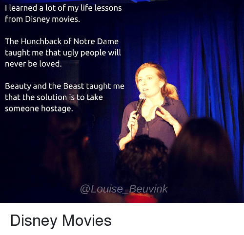 hunchback: I learned a lot of my life lessons  from Disney movies.  The Hunchback of Notre Dame  taught me that ugly people will  never be loved.  Beauty and the Beast taught me  that the solution is to take  someone hostage.  @Louise Beuvink Disney Movies