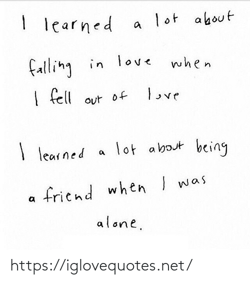 falling: I learned  lot about  falling in love  when  love  I fell out of  lot about being  I learned  friend when I was  alone. https://iglovequotes.net/