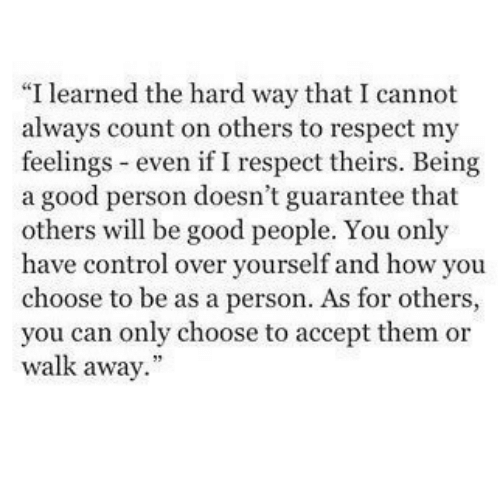 """Respect, Control, and Good: """"I learned the hard way that I cannot  always count on others to respect my  feelings even if I respect theirs. Being  a good person doesn't guarantee that  others will be good people. You only  have control over yourself and how you  choose to be as a person. As for others,  you can only choose to accept them or  walk away."""""""