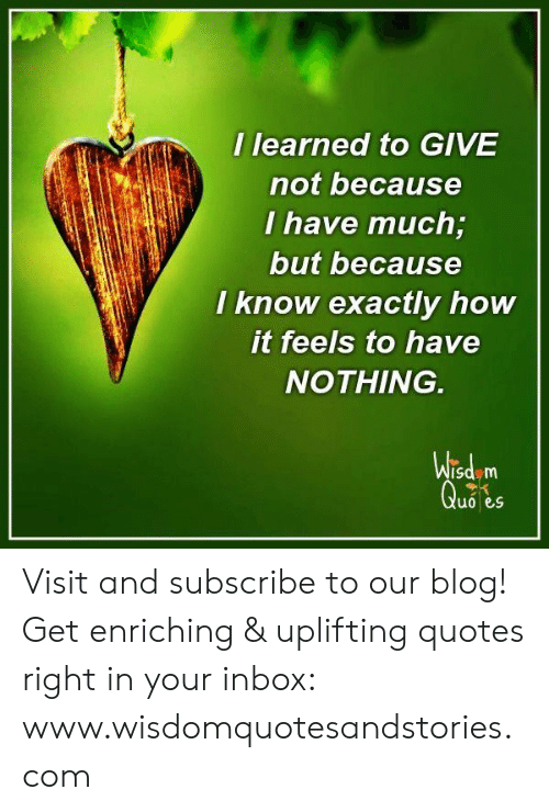 Uplifting Quotes: I learned to GIVE  not because  I have much;  but because  know exactly how  it feels to have  NOTHING.  Wisd m  Quo es Visit and subscribe to our blog! Get enriching & uplifting quotes right in your inbox: www.wisdomquotesandstories.com