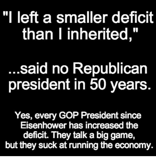 "eisenhower: ""I left a smaller deficit  than I inherited,  said no Republican  president in 50 years  Yes, every GOP President since  Eisenhower has increased the  deficit. They talk a big game,  but they suck at running the economy."