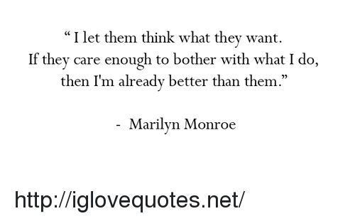 """Http, Marilyn Monroe, and Net: """"I let them think what they want.  If they care enough to bother with what I do,  then I'm already better than them  .""""  05  Marilyn Monroe http://iglovequotes.net/"""