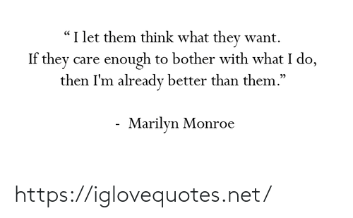 "care: ""I let them think what they want.  If they care enough to bother with what I do,  then I'm already better than them.""  Marilyn Monroe https://iglovequotes.net/"
