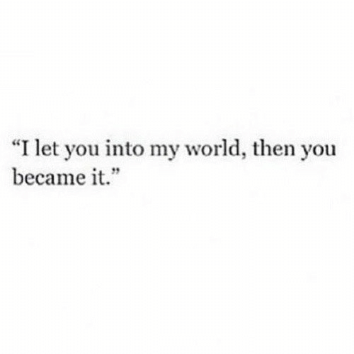 """Became: """"I let you into my world, then you  became it."""""""