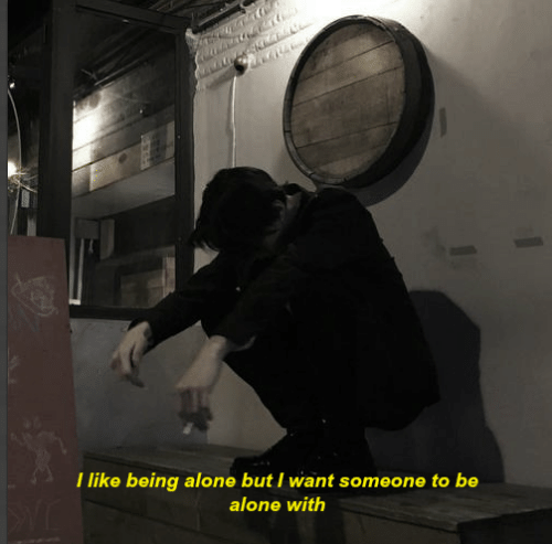 being alone: I like being alone but I want someone to be  alone with